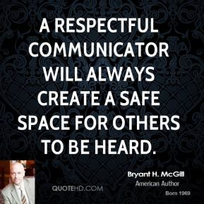Bryant H. McGill - A respectful communicator will always create a safe space for others to be heard.