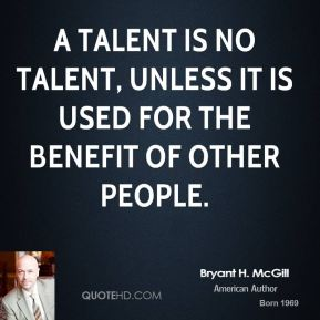 Bryant H. McGill - A talent is no talent, unless it is used for the benefit of other people.
