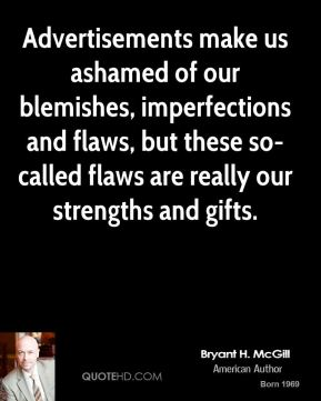 Bryant H. McGill - Advertisements make us ashamed of our blemishes, imperfections and flaws, but these so-called flaws are really our strengths and gifts.