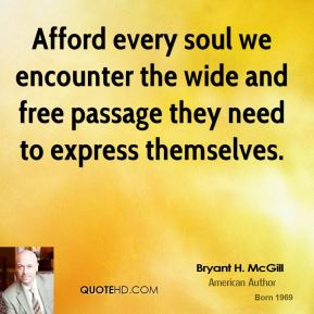 Bryant H. McGill - Afford every soul we encounter the wide and free passage they need to express themselves.