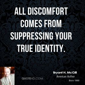 Bryant H. McGill - All discomfort comes from suppressing your true identity.