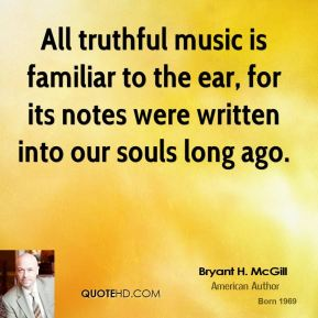 Bryant H. McGill - All truthful music is familiar to the ear, for its notes were written into our souls long ago.