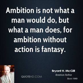Bryant H. McGill - Ambition is not what a man would do, but what a man does, for ambition without action is fantasy.