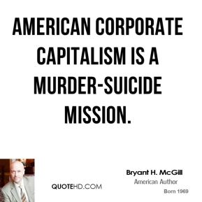 Bryant H. McGill - American corporate capitalism is a murder-suicide mission.