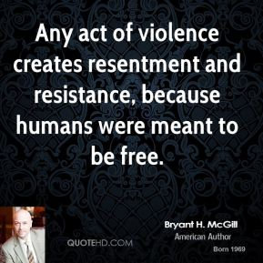 Bryant H. McGill - Any act of violence creates resentment and resistance, because humans were meant to be free.