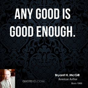 Any good is good enough.