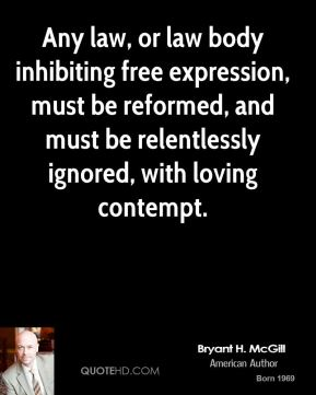 Bryant H. McGill - Any law, or law body inhibiting free expression, must be reformed, and must be relentlessly ignored, with loving contempt.