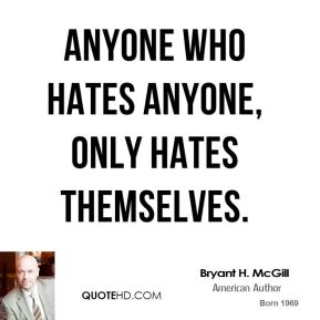 Bryant H. McGill - Anyone who hates anyone, only hates themselves.