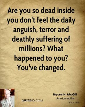 Bryant H. McGill - Are you so dead inside you don't feel the daily anguish, terror and deathly suffering of millions? What happened to you? You've changed.