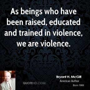 Bryant H. McGill - As beings who have been raised, educated and trained in violence, we are violence.
