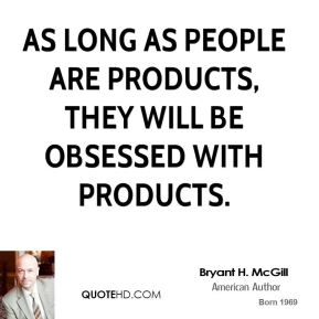 Bryant H. McGill - As long as people are products, they will be obsessed with products.