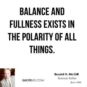 Bryant H. McGill - Balance and fullness exists in the polarity of all things.