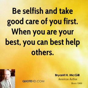 Bryant H. McGill - Be selfish and take good care of you first. When you are your best, you can best help others.