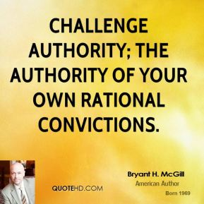 Bryant H. McGill - Challenge authority; the authority of your own rational convictions.