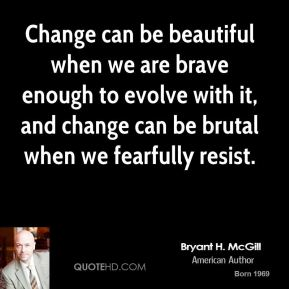 Bryant H. McGill - Change can be beautiful when we are brave enough to evolve with it, and change can be brutal when we fearfully resist.