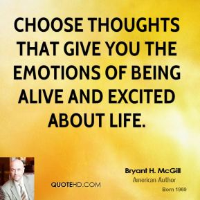 Bryant H. McGill - Choose thoughts that give you the emotions of being alive and excited about life.