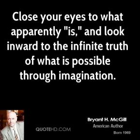 """Bryant H. McGill - Close your eyes to what apparently """"is,"""" and look inward to the infinite truth of what is possible through imagination."""