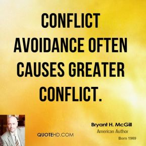 Bryant H. McGill - Conflict avoidance often causes greater conflict.