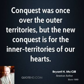 Bryant H. McGill - Conquest was once over the outer territories, but the new conquest is for the inner-territories of our hearts.