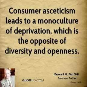 Bryant H. McGill - Consumer asceticism leads to a monoculture of deprivation, which is the opposite of diversity and openness.