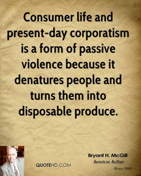 Bryant H. McGill - Consumer life and present-day corporatism is a form of passive violence because it denatures people and turns them into disposable produce.
