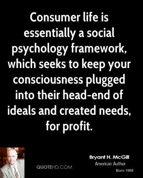 Bryant H. McGill - Consumer life is essentially a social psychology framework, which seeks to keep your consciousness plugged into their head-end of ideals and created needs, for profit.