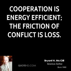 Bryant H. McGill - Cooperation is energy efficient; the friction of conflict is loss.
