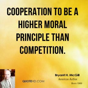 Bryant H. McGill - Cooperation to be a higher moral principle than competition.