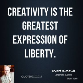 Bryant H. McGill - Creativity is the greatest expression of liberty.