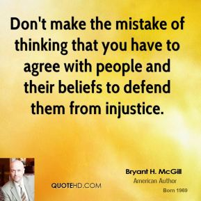 Bryant H. McGill - Don't make the mistake of thinking that you have to agree with people and their beliefs to defend them from injustice.