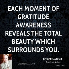 Bryant H. McGill - Each moment of gratitude awareness reveals the total beauty which surrounds you.