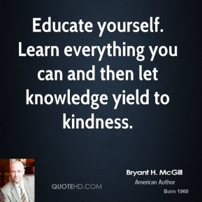 Bryant H. McGill - Educate yourself. Learn everything you can and then let knowledge yield to kindness.