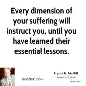 Every dimension of your suffering will instruct you, until you have learned their essential lessons.