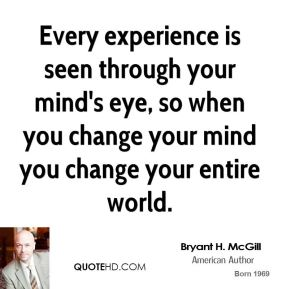Every experience is seen through your mind's eye, so when you change your mind you change your entire world.
