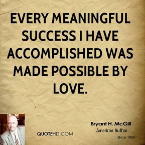 Bryant H. McGill - Every meaningful success I have accomplished was made possible by love.
