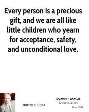 Bryant H. McGill - Every person is a precious gift, and we are all like little children who yearn for acceptance, safety, and unconditional love.
