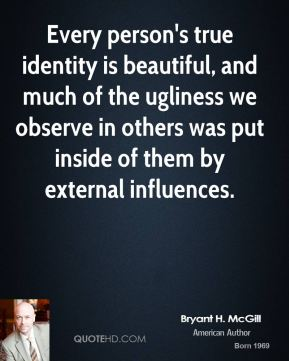 Bryant H. McGill - Every person's true identity is beautiful, and much of the ugliness we observe in others was put inside of them by external influences.