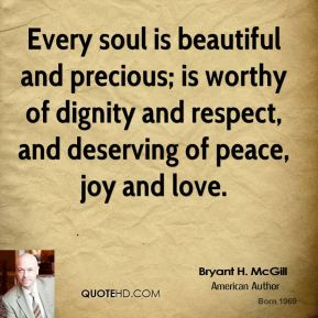 Bryant H. McGill - Every soul is beautiful and precious; is worthy of dignity and respect, and deserving of peace, joy and love.