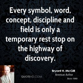 Bryant H. McGill - Every symbol, word, concept, discipline and field is only a temporary rest stop on the highway of discovery.