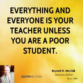 Bryant H. McGill - Everything and everyone is your teacher unless you are a poor student.