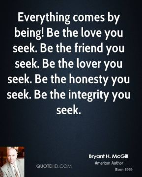 Bryant H. McGill - Everything comes by being! Be the love you seek. Be the friend you seek. Be the lover you seek. Be the honesty you seek. Be the integrity you seek.