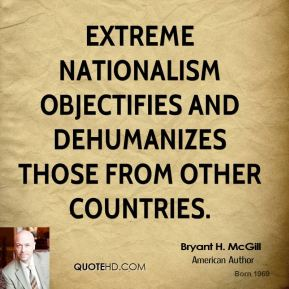 Bryant H. McGill - Extreme nationalism objectifies and dehumanizes those from other countries.