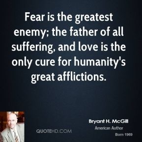 Bryant H. McGill - Fear is the greatest enemy; the father of all suffering, and love is the only cure for humanity's great afflictions.