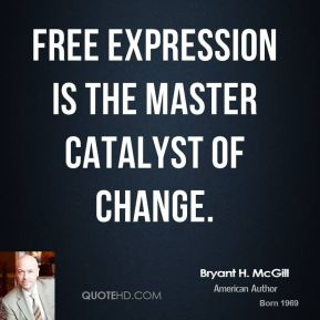 Bryant H. McGill - Free expression is the master catalyst of change.