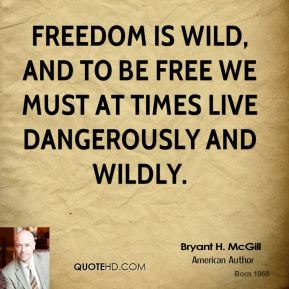 Bryant H. McGill - Freedom is wild, and to be free we must at times live dangerously and wildly.