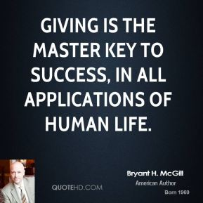 Bryant H. McGill - Giving is the master key to success, in all applications of human life.