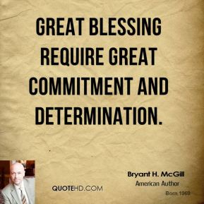 Bryant H. McGill - Great blessing require great commitment and determination.
