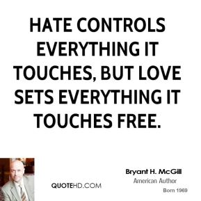 Bryant H. McGill - Hate controls everything it touches, but love sets everything it touches free.
