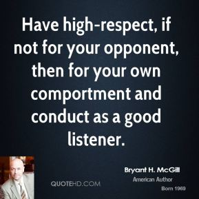 Bryant H. McGill - Have high-respect, if not for your opponent, then for your own comportment and conduct as a good listener.