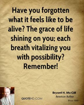 Bryant H. McGill - Have you forgotten what it feels like to be alive? The grace of life shining on you; each breath vitalizing you with possibility? Remember!